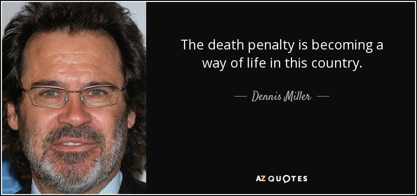 The death penalty is becoming a way of life in this country. - Dennis Miller