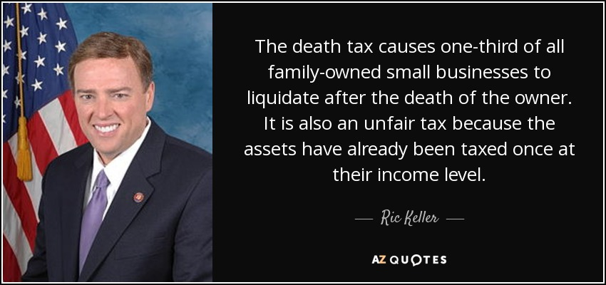 The death tax causes one-third of all family-owned small businesses to liquidate after the death of the owner. It is also an unfair tax because the assets have already been taxed once at their income level. - Ric Keller