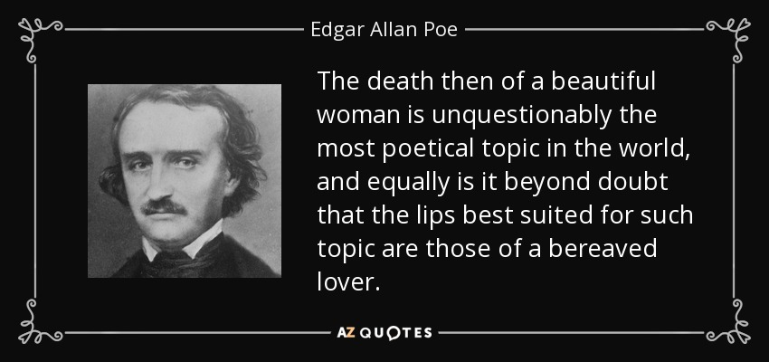The death then of a beautiful woman is unquestionably the most poetical topic in the world, and equally is it beyond doubt that the lips best suited for such topic are those of a bereaved lover. - Edgar Allan Poe