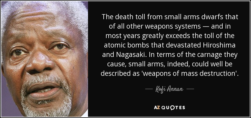 The death toll from small arms dwarfs that of all other weapons systems — and in most years greatly exceeds the toll of the atomic bombs that devastated Hiroshima and Nagasaki. In terms of the carnage they cause, small arms, indeed, could well be described as 'weapons of mass destruction'. - Kofi Annan