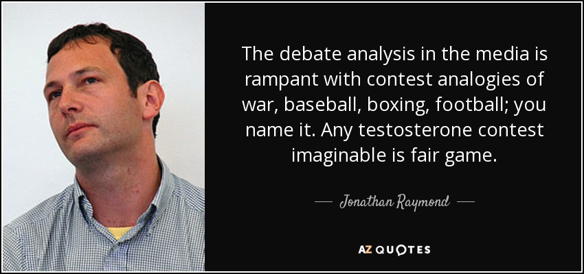 The debate analysis in the media is rampant with contest analogies of war, baseball, boxing, football; you name it. Any testosterone contest imaginable is fair game. - Jonathan Raymond