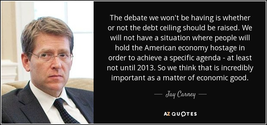 The debate we won't be having is whether or not the debt ceiling should be raised. We will not have a situation where people will hold the American economy hostage in order to achieve a specific agenda - at least not until 2013. So we think that is incredibly important as a matter of economic good. - Jay Carney