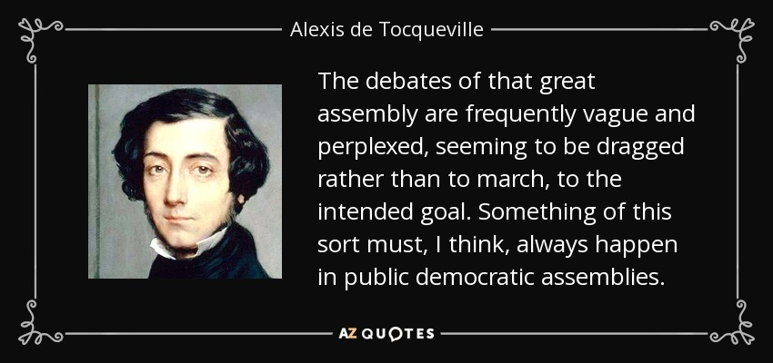 The debates of that great assembly are frequently vague and perplexed, seeming to be dragged rather than to march, to the intended goal. Something of this sort must, I think, always happen in public democratic assemblies. - Alexis de Tocqueville