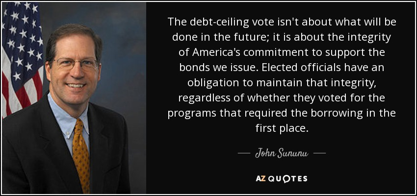 The debt-ceiling vote isn't about what will be done in the future; it is about the integrity of America's commitment to support the bonds we issue. Elected officials have an obligation to maintain that integrity, regardless of whether they voted for the programs that required the borrowing in the first place. - John Sununu
