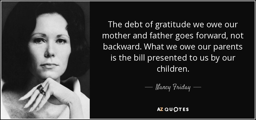 The debt of gratitude we owe our mother and father goes forward, not backward. What we owe our parents is the bill presented to us by our children. - Nancy Friday