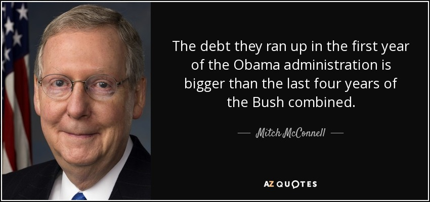 The debt they ran up in the first year of the Obama administration is bigger than the last four years of the Bush combined. - Mitch McConnell