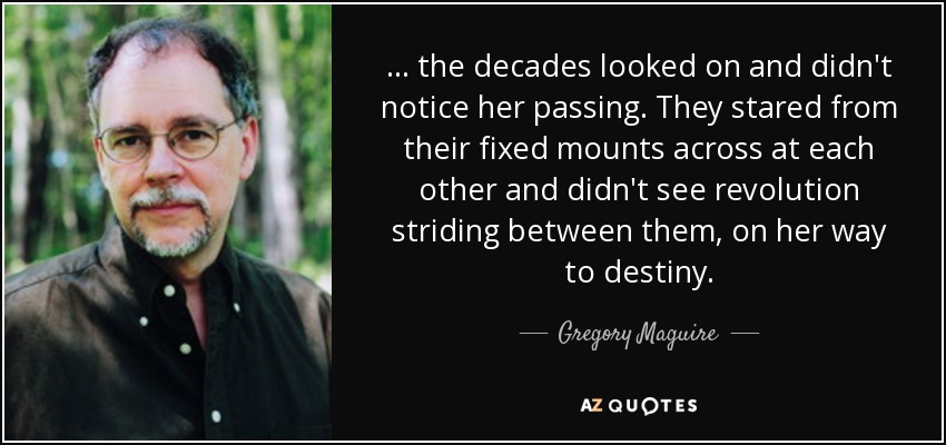 ... the decades looked on and didn't notice her passing. They stared from their fixed mounts across at each other and didn't see revolution striding between them, on her way to destiny. - Gregory Maguire