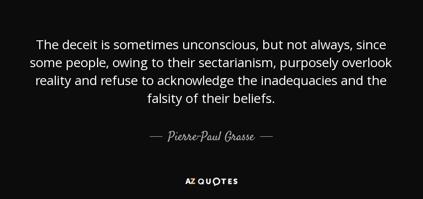 The deceit is sometimes unconscious, but not always, since some people, owing to their sectarianism, purposely overlook reality and refuse to acknowledge the inadequacies and the falsity of their beliefs. - Pierre-Paul Grasse