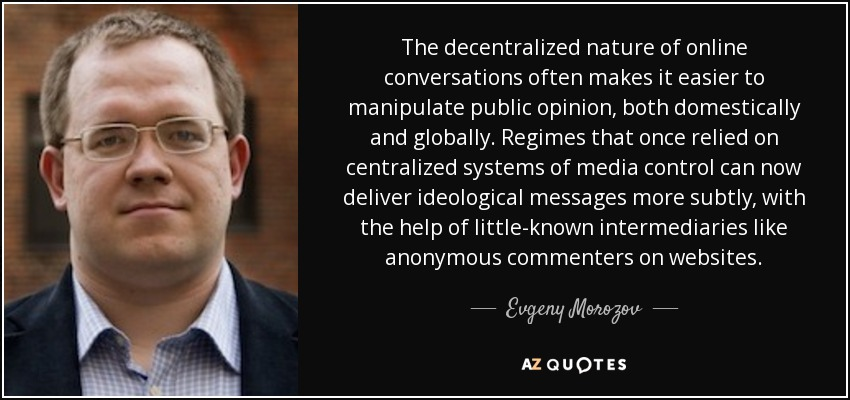 The decentralized nature of online conversations often makes it easier to manipulate public opinion, both domestically and globally. Regimes that once relied on centralized systems of media control can now deliver ideological messages more subtly, with the help of little-known intermediaries like anonymous commenters on websites. - Evgeny Morozov