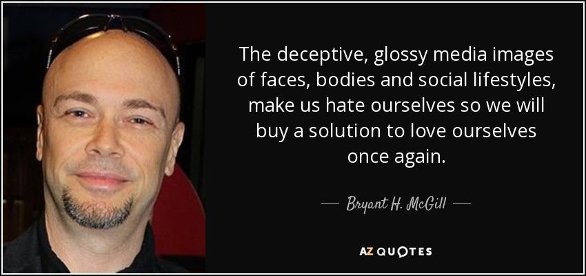 The deceptive, glossy media images of faces, bodies and social lifestyles, make us hate ourselves so we will buy a solution to love ourselves once again. - Bryant H. McGill