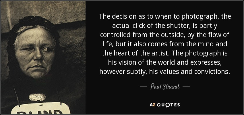The decision as to when to photograph, the actual click of the shutter, is partly controlled from the outside, by the flow of life, but it also comes from the mind and the heart of the artist. The photograph is his vision of the world and expresses, however subtly, his values and convictions. - Paul Strand