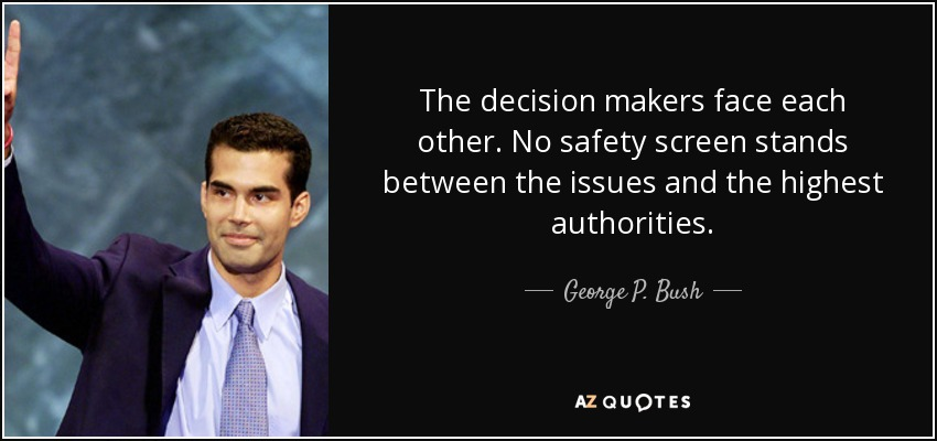The decision makers face each other. No safety screen stands between the issues and the highest authorities. - George P. Bush