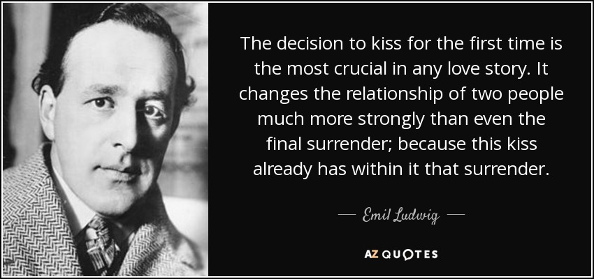 The decision to kiss for the first time is the most crucial in any love story. It changes the relationship of two people much more strongly than even the final surrender; because this kiss already has within it that surrender. - Emil Ludwig