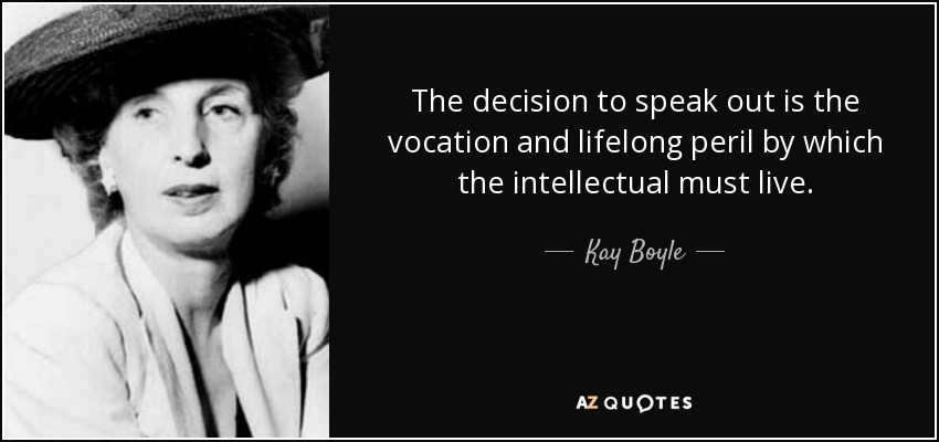 The decision to speak out is the vocation and lifelong peril by which the intellectual must live. - Kay Boyle