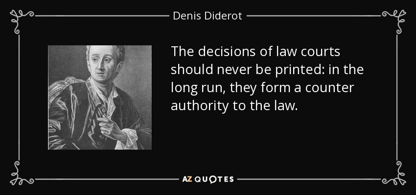 The decisions of law courts should never be printed: in the long run, they form a counter authority to the law. - Denis Diderot