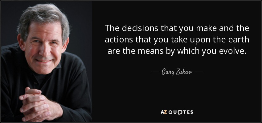 The decisions that you make and the actions that you take upon the earth are the means by which you evolve. - Gary Zukav