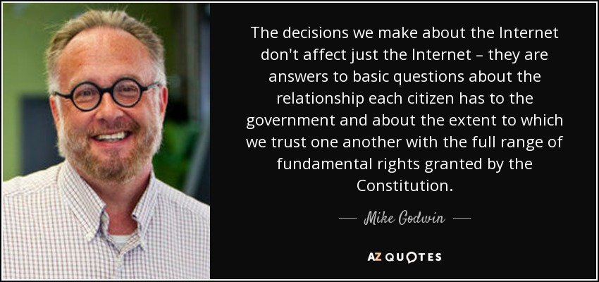 The decisions we make about the Internet don't affect just the Internet – they are answers to basic questions about the relationship each citizen has to the government and about the extent to which we trust one another with the full range of fundamental rights granted by the Constitution. - Mike Godwin