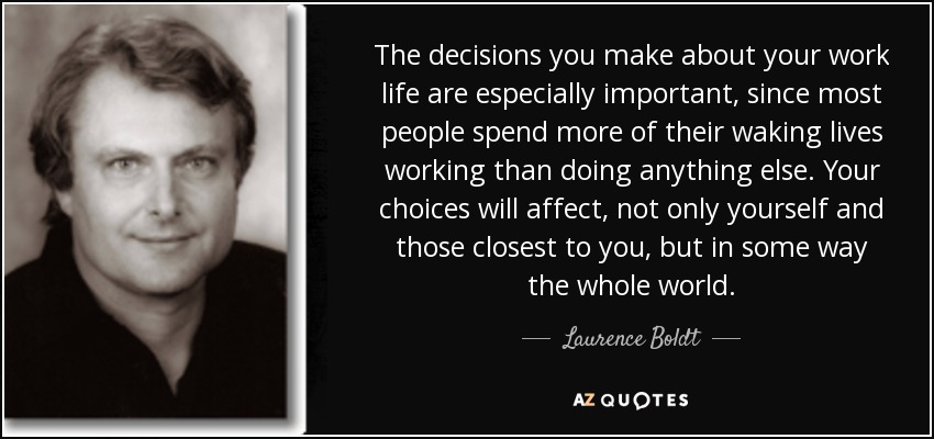 The decisions you make about your work life are especially important, since most people spend more of their waking lives working than doing anything else. Your choices will affect, not only yourself and those closest to you, but in some way the whole world. - Laurence Boldt