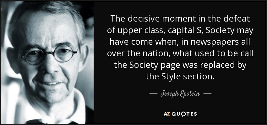 The decisive moment in the defeat of upper class, capital-S, Society may have come when, in newspapers all over the nation, what used to be call the Society page was replaced by the Style section. - Joseph Epstein