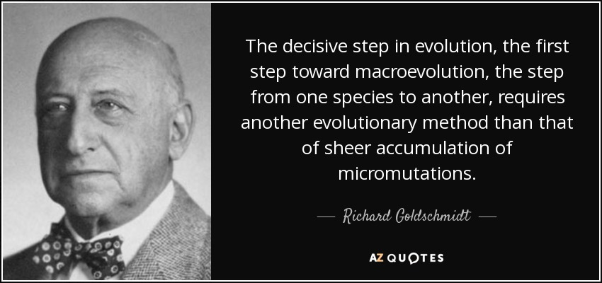 The decisive step in evolution, the first step toward macroevolution, the step from one species to another, requires another evolutionary method than that of sheer accumulation of micromutations. - Richard Goldschmidt