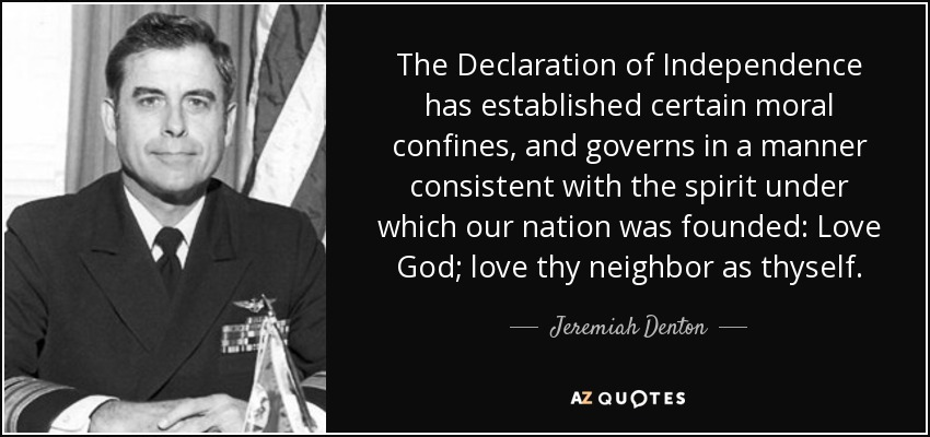 The Declaration of Independence has established certain moral confines, and governs in a manner consistent with the spirit under which our nation was founded: Love God; love thy neighbor as thyself. - Jeremiah Denton