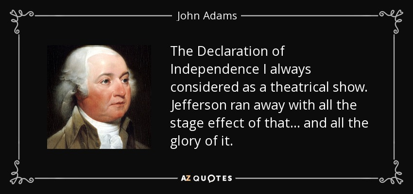 The Declaration of Independence I always considered as a theatrical show. Jefferson ran away with all the stage effect of that... and all the glory of it. - John Adams