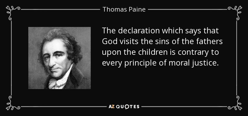 The declaration which says that God visits the sins of the fathers upon the children is contrary to every principle of moral justice. - Thomas Paine