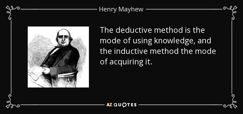The deductive method is the mode of using knowledge, and the inductive method the mode of acquiring it. - Henry Mayhew