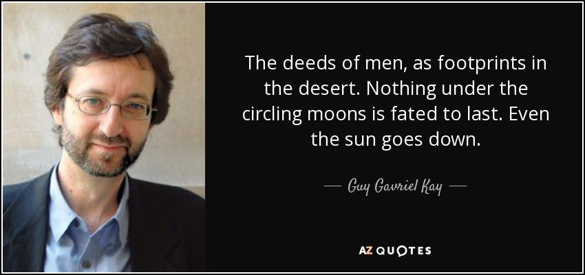 The deeds of men, as footprints in the desert. Nothing under the circling moons is fated to last. Even the sun goes down. - Guy Gavriel Kay