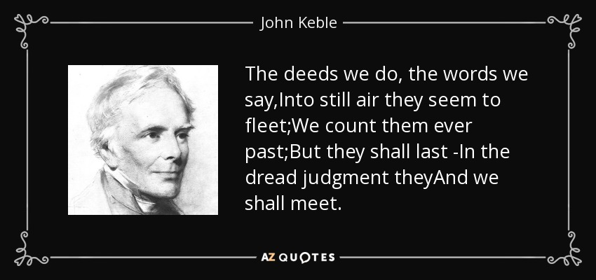 The deeds we do, the words we say,Into still air they seem to fleet;We count them ever past;But they shall last -In the dread judgment theyAnd we shall meet. - John Keble