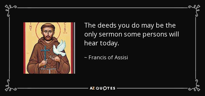 The deeds you do may be the only sermon some persons will hear today. - Francis of Assisi