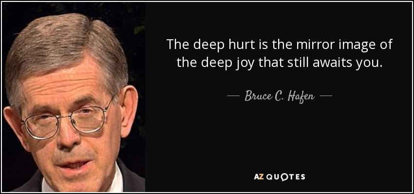 The deep hurt is the mirror image of the deep joy that still awaits you. - Bruce C. Hafen