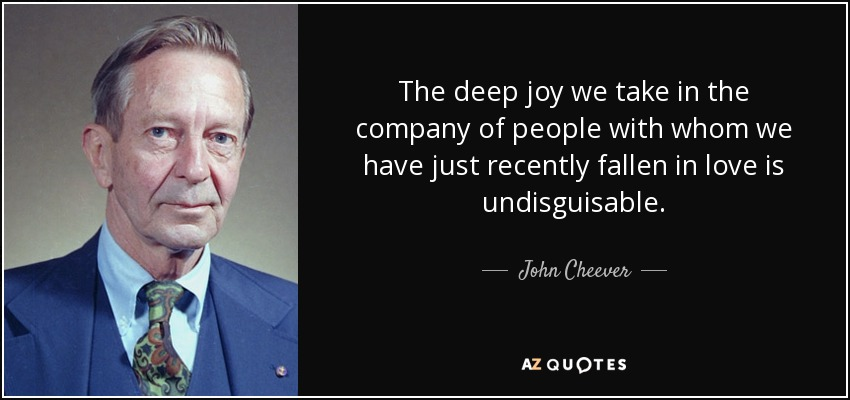 The deep joy we take in the company of people with whom we have just recently fallen in love is undisguisable. - John Cheever