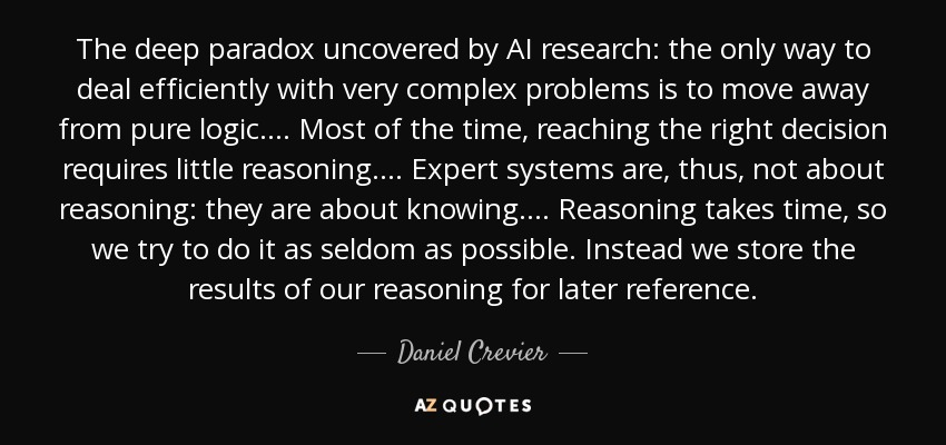 The deep paradox uncovered by AI research: the only way to deal efficiently with very complex problems is to move away from pure logic.... Most of the time, reaching the right decision requires little reasoning.... Expert systems are, thus, not about reasoning: they are about knowing.... Reasoning takes time, so we try to do it as seldom as possible. Instead we store the results of our reasoning for later reference. - Daniel Crevier