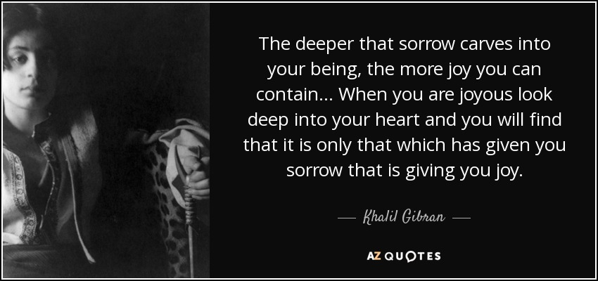 The deeper that sorrow carves into your being, the more joy you can contain... When you are joyous look deep into your heart and you will find that it is only that which has given you sorrow that is giving you joy. - Khalil Gibran