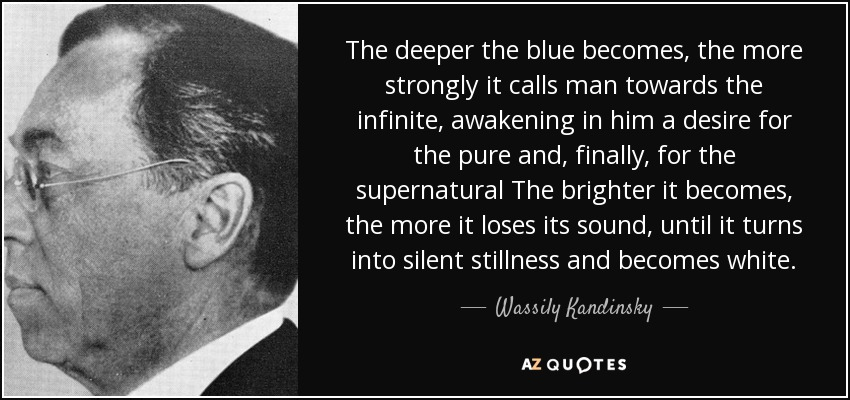 The deeper the blue becomes, the more strongly it calls man towards the infinite, awakening in him a desire for the pure and, finally, for the supernatural The brighter it becomes, the more it loses its sound, until it turns into silent stillness and becomes white. - Wassily Kandinsky