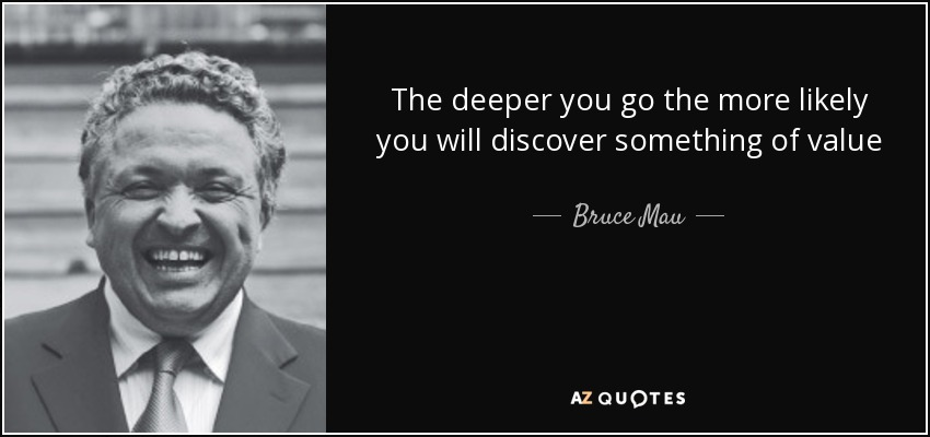 The deeper you go the more likely you will discover something of value - Bruce Mau