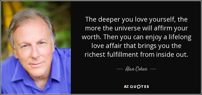 The deeper you love yourself, the more the universe will affirm your worth. Then you can enjoy a lifelong love affair that brings you the richest fulfillment from inside out. - Alan Cohen
