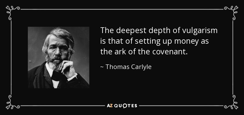 The deepest depth of vulgarism is that of setting up money as the ark of the covenant. - Thomas Carlyle