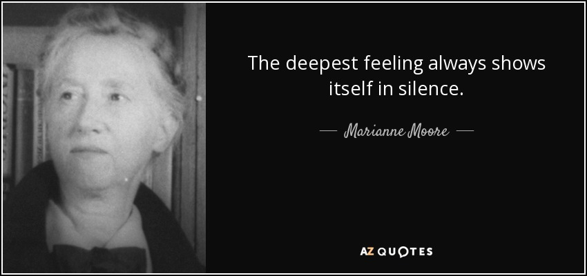 The deepest feeling always shows itself in silence. - Marianne Moore