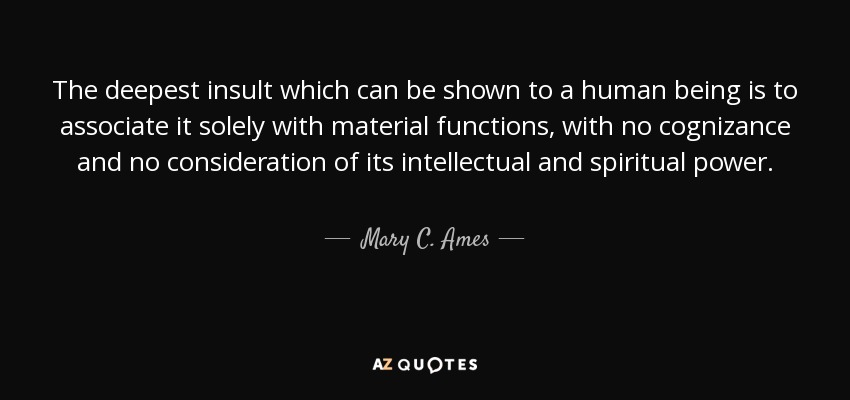 The deepest insult which can be shown to a human being is to associate it solely with material functions, with no cognizance and no consideration of its intellectual and spiritual power. - Mary C. Ames