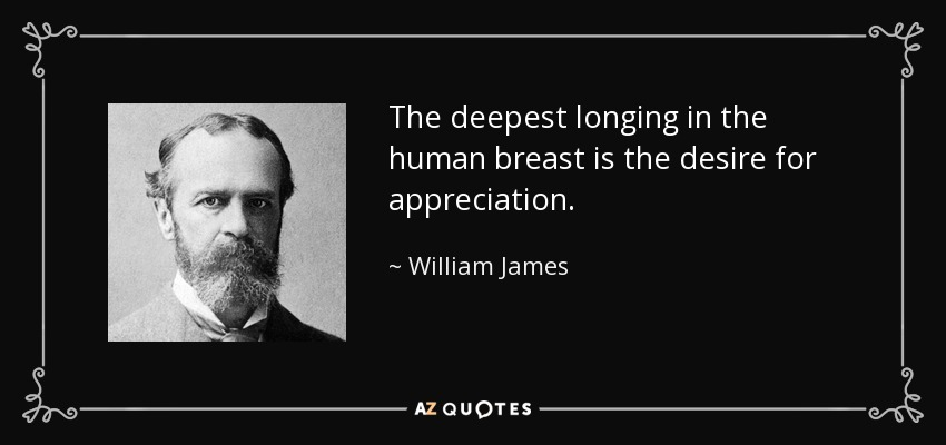The deepest longing in the human breast is the desire for appreciation. - William James