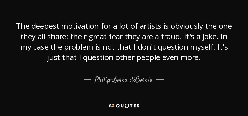 The deepest motivation for a lot of artists is obviously the one they all share: their great fear they are a fraud. It's a joke. In my case the problem is not that I don't question myself. It's just that I question other people even more. - Philip-Lorca diCorcia