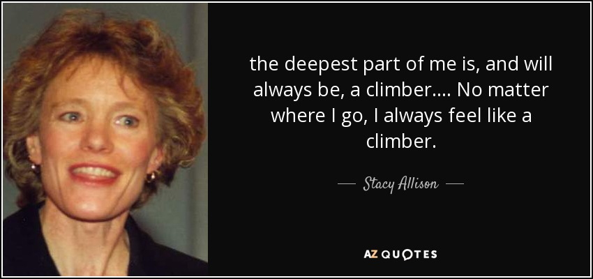 the deepest part of me is, and will always be, a climber. ... No matter where I go, I always feel like a climber. - Stacy Allison