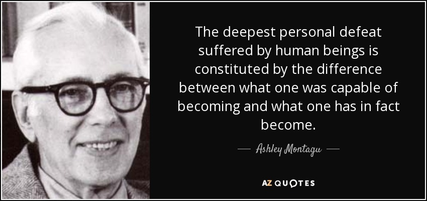 The deepest personal defeat suffered by human beings is constituted by the difference between what one was capable of becoming and what one has in fact become. - Ashley Montagu