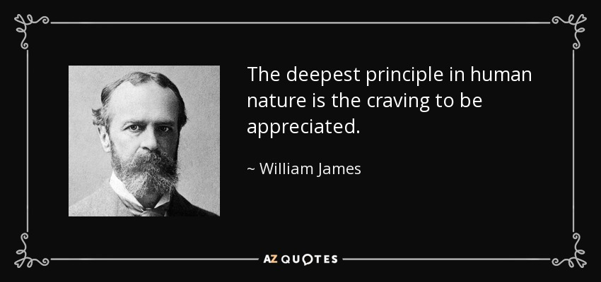 The deepest principle in human nature is the craving to be appreciated. - William James