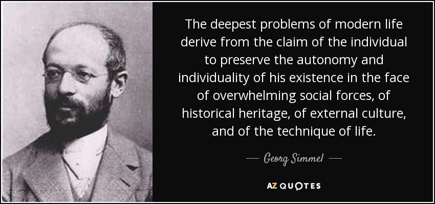 The deepest problems of modern life derive from the claim of the individual to preserve the autonomy and individuality of his existence in the face of overwhelming social forces, of historical heritage, of external culture, and of the technique of life. - Georg Simmel