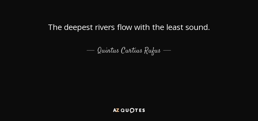 The deepest rivers flow with the least sound. - Quintus Curtius Rufus