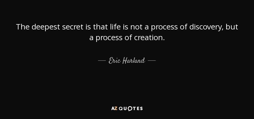 The deepest secret is that life is not a process of discovery, but a process of creation. - Eric Harland