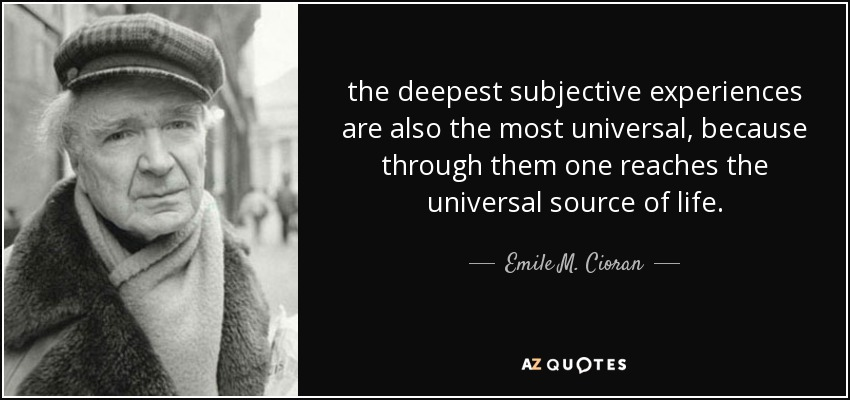 the deepest subjective experiences are also the most universal, because through them one reaches the universal source of life. - Emile M. Cioran
